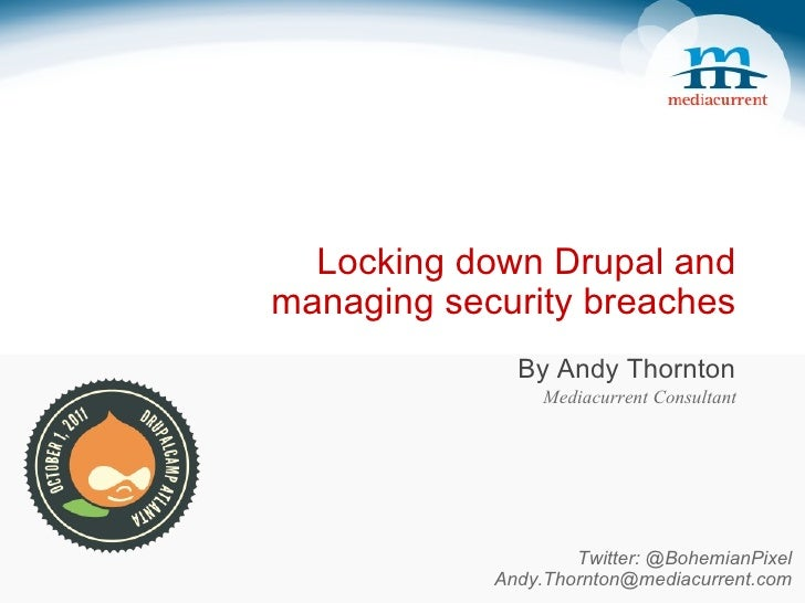 Locking down Drupal and managing security breaches By Andy Thornton Mediacurrent Consultant Twitter: @BohemianPixel [emai...