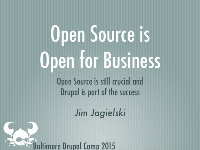 Baltimore Drupal Camp 2015 Open Source is Open for Business Open Source is still crucial and Drupal is part of the success...