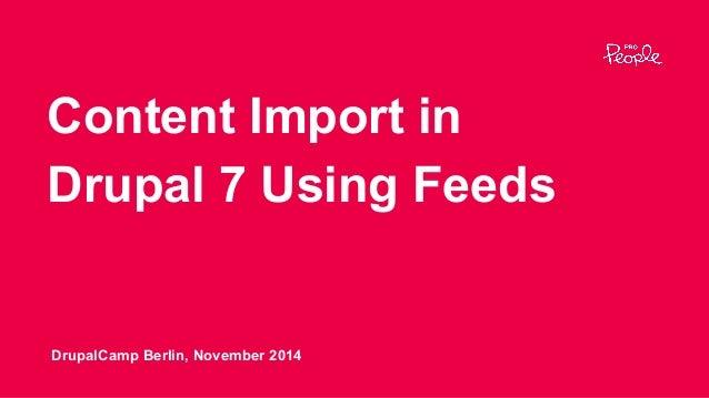 Content Import in Drupal 7 Using Feeds DrupalCamp Berlin, November 2014