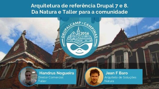 Arquitetura de referência Drupal 7 e 8. Da Natura e Taller para a comunidade Handrus Nogueira Diretor Comercial Taller Jea...