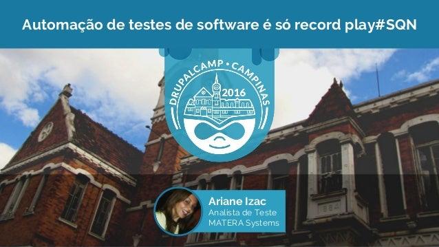 Automação de testes de software é só record play#SQN Ariane Izac Analista de Teste MATERA Systems