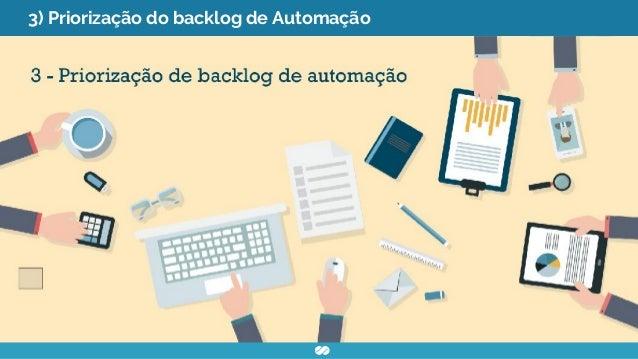 3) Priorização do backlog de Automação ● Levantar as funcionalidades ● Priorizar as funcionalidades ● Utilizar critérios p...