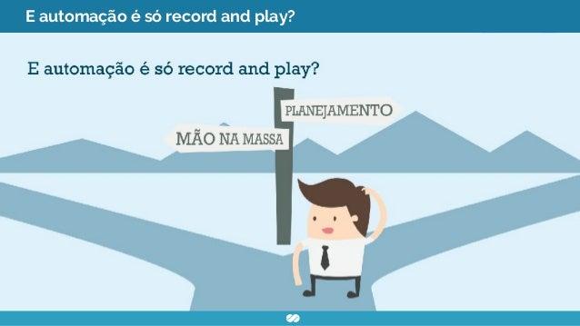 E automação é só record and play?