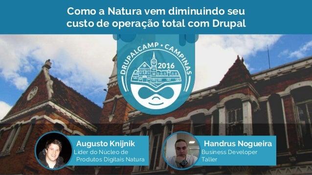 Como a Natura vem diminuindo seu custo de operação total com Drupal Augusto Knijnik Líder do Núcleo de Produtos Digitais N...