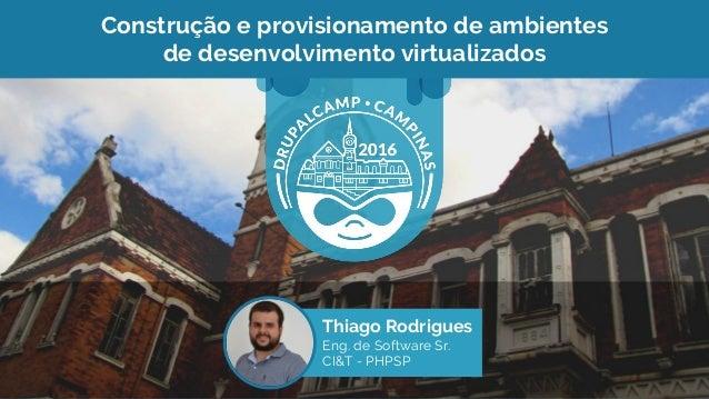 Construção e provisionamento de ambientes de desenvolvimento virtualizados Thiago Rodrigues Eng. de Software Sr. CI&T - PH...