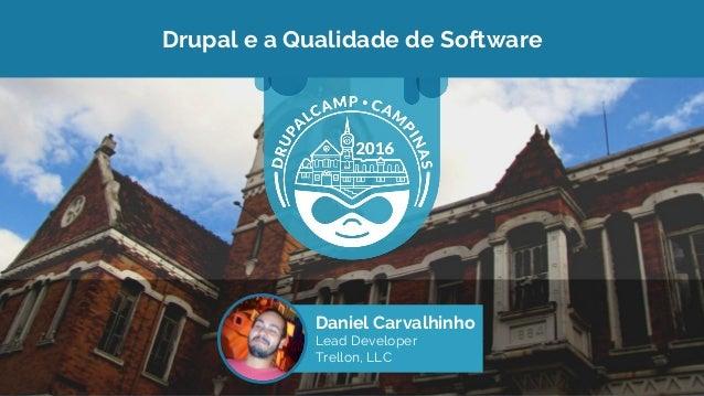 Drupal e a Qualidade de Software Daniel Carvalhinho Lead Developer Trellon, LLC