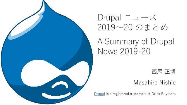 Drupal ニュース 2019~20 のまとめ A Summary of Drupal News 2019-20 西尾 正博 Masahiro Nishio Drupal is a registered trademark of Dries ...