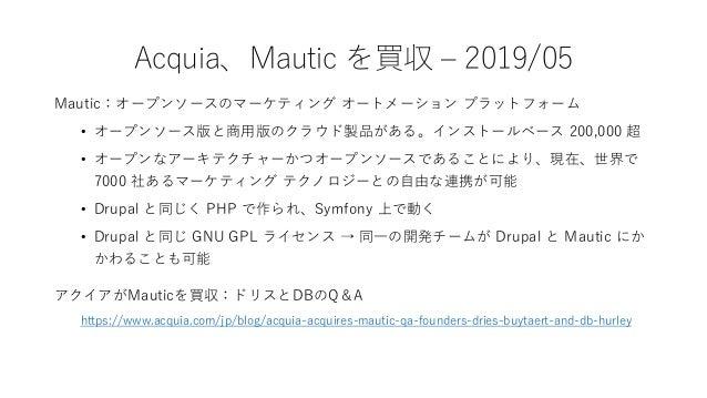 Acquia、Cohesion を買収 – 2019/09 Cohesion 社はドラッグ&ドロップなどの直感的な操作によって コンテンツだけでなくボタンなどの GUI 要素までデザイン、レ イアウトできるツール「DX8」の開発元。 この買収に...