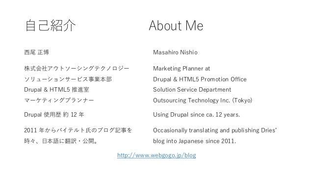 自己紹介 About Me 西尾 正博 Masahiro Nishio 株式会社アウトソーシングテクノロジー Marketing Planner at ソリューションサービス事業本部 Drupal & HTML5 Promotion Offic...