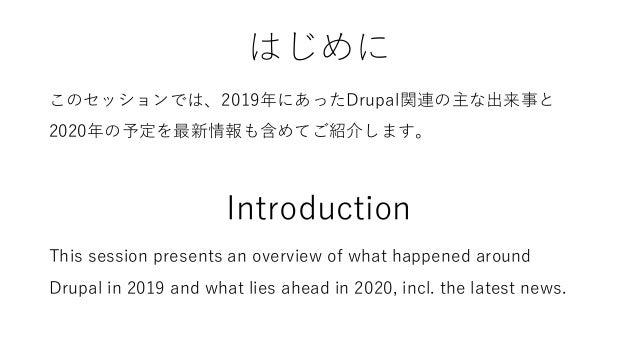 はじめに このセッションでは、2019年にあったDrupal関連の主な出来事と 2020年の予定を最新情報も含めてご紹介します。 Introduction This session presents an overview of what ha...