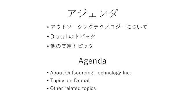 アジェンダ • アウトソーシングテクノロジーについて • Drupal のトピック • 他の関連トピック Agenda • About Outsourcing Technology Inc. • Topics on Drupal • Other...