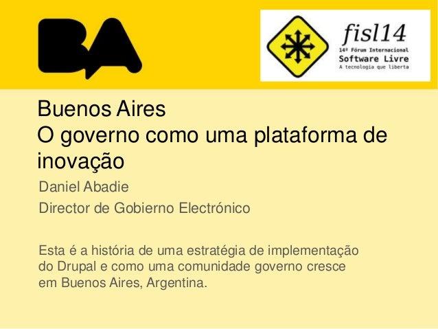Buenos Aires O governo como uma plataforma de inovação Daniel Abadie Director de Gobierno Electrónico Esta é a história de...