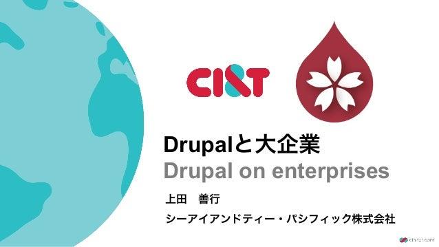 Drupalと大企業 Drupal on enterprises 上田善行 シーアイアンドティー・パシフィック株式会社