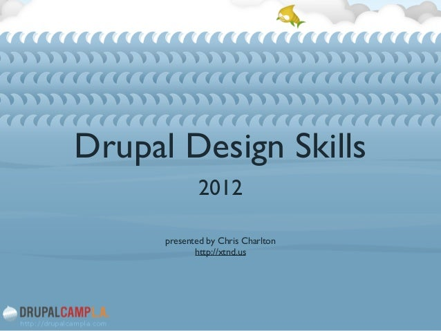 Drupal Design Skills 2012	  ! ! presented by Chris Charlton	  http://xtnd.us