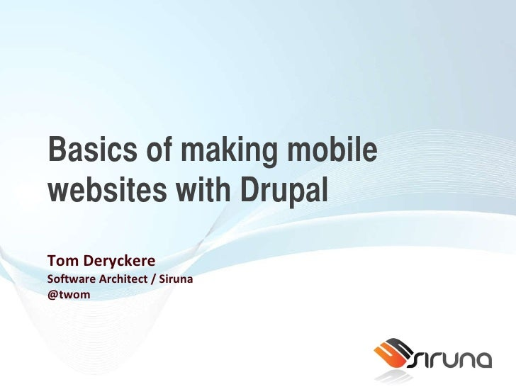 Basics of making mobile websites with Drupal Tom Deryckere Software Architect / Siruna @twom