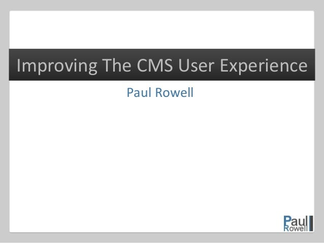 Paul Rowell Improving The CMS User Experience