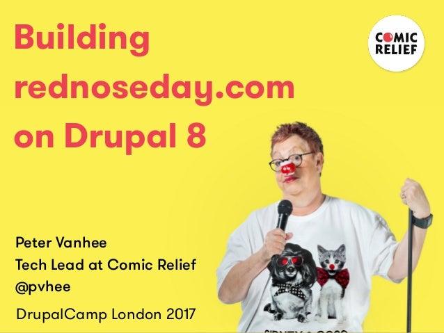 Building rednoseday.com on Drupal 8 Peter Vanhee Tech Lead at Comic Relief @pvhee DrupalCamp London 2017