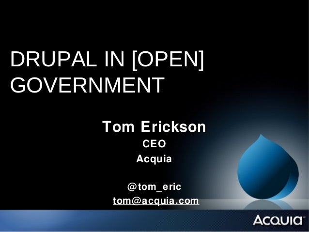 DRUPAL IN [OPEN]GOVERNMENT       Tom Erickson             CEO            Acquia           @ tom_eric        tom@ acquia.com