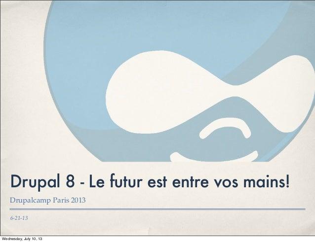 6-21-13 Drupal 8 - Le futur est entre vos mains! Drupalcamp Paris 2013 Wednesday, July 10, 13