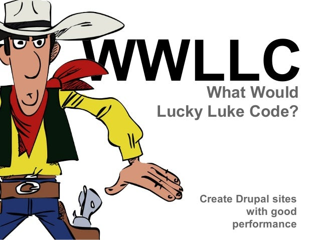 WWLLC What Would Lucky Luke Code?  Create Drupal sites with good performance