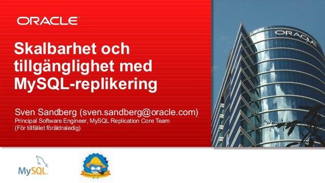 Skalbarhet ochtillgänglighet medMySQL-replikeringSven Sandberg (sven.sandberg@oracle.com)Principal Software Engineer, MySQ...