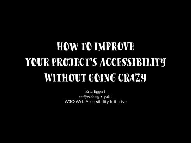 Howto Improve YourProject'sAccessibility WithoutGoingCrazy Eric Eggert ee@w3.org • yatil W3C/Web Accessibility Initiat...