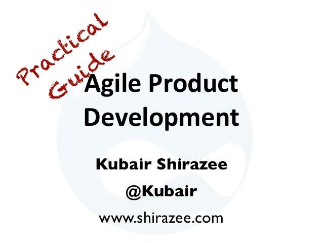 Agile  Product   Development Kubair Shirazee @Kubair www.shirazee.com Practical G uide