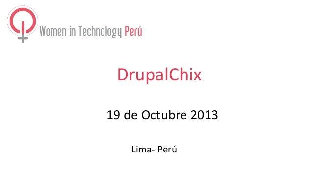 DrupalChix 19 de Octubre 2013 Lima- Perú