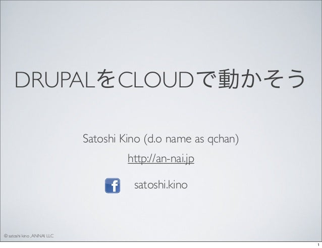 DRUPALをCLOUDで動かそう Satoshi Kino (d.o name as qchan) http://an-nai.jp satoshi.kino  © satoshi kino , ANNAI LLC 1
