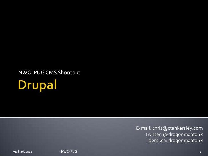 Drupal<br />NWO-PUG CMS Shootout<br />April 26, 2011<br />NWO-PUG <br />1<br />E-mail: chris@ctankersley.com<br />Twitter:...