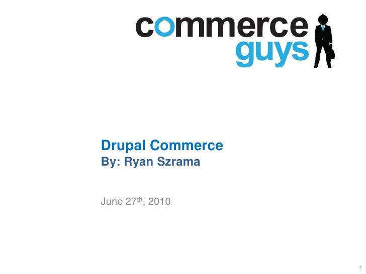 Drupal CommerceBy: Ryan Szrama<br />June 27th, 2010<br />1<br />