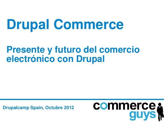Drupal Commerce Presente y futuro del comercio electrónico con DrupalDrupalcamp Spain, Octubre 2012
