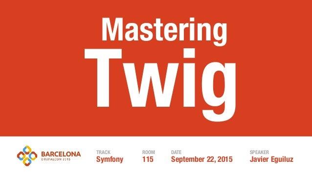 Javier EguiluzSeptember 22, 2015 Twig TRACK ROOM DATE SPEAKER Symfony 115 Mastering