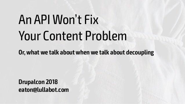 An API Won't Fix Your Content Problem Or, what we talk about when we talk about decoupling Drupalcon 2018 eaton@lullabot...
