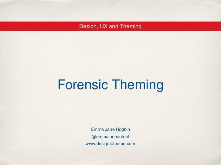 Design, UX and ThemingForensic Theming       Emma Jane Hogbin       @emmajanedotnet     www.designtotheme.com
