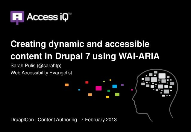 Creating dynamic and accessiblecontent in Drupal 7 using WAI-ARIASarah Pulis (@sarahtp)Web Accessibility EvangelistDruaplC...