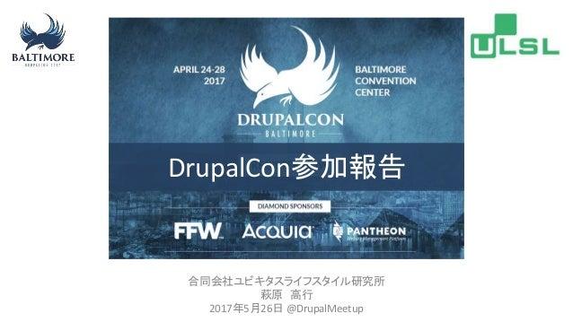 合同会社ユビキタスライフスタイル研究所 萩原 高行 2017年5月26日 @DrupalMeetup DrupalCon参加報告
