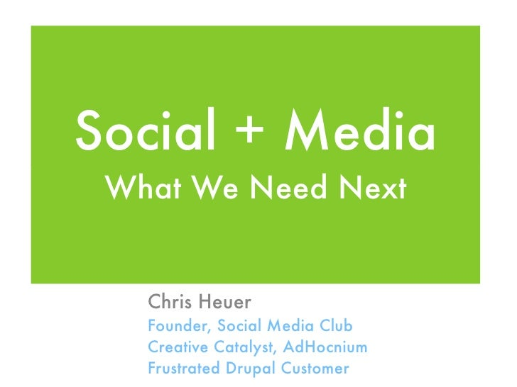 Social + Media  What We Need Next      Chris Heuer    Founder, Social Media Club    Creative Catalyst, AdHocnium    Frustr...