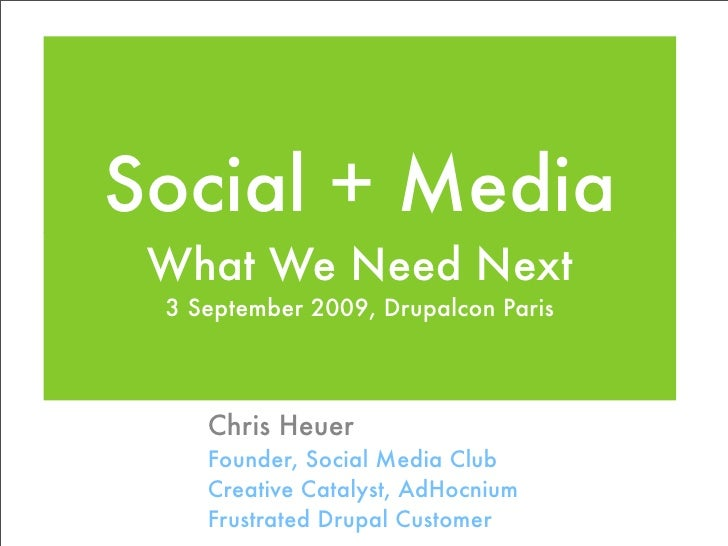 Social + Media  What We Need Next  3 September 2009, Drupalcon Paris         Chris Heuer     Founder, Social Media Club   ...