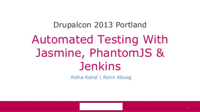 1Automated Testing WithJasmine, PhantomJS &JenkinsAisha Kaliel | Ronn AbuegDrupalcon 2013 Portland1