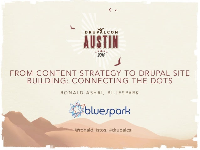 FROM CONTENT STRATEGY TO DRUPAL SITE BUILDING: CONNECTING THE DOTS R O N A L D A S H R I , B L U E S P A R K @ronald_istos...