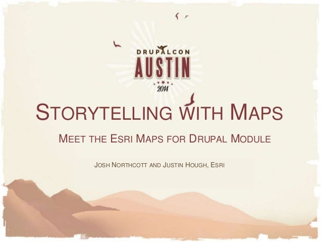 MEET THE ESRI MAPS FOR DRUPAL MODULE JOSH NORTHCOTT AND JUSTIN HOUGH, ESRI STORYTELLING WITH MAPS