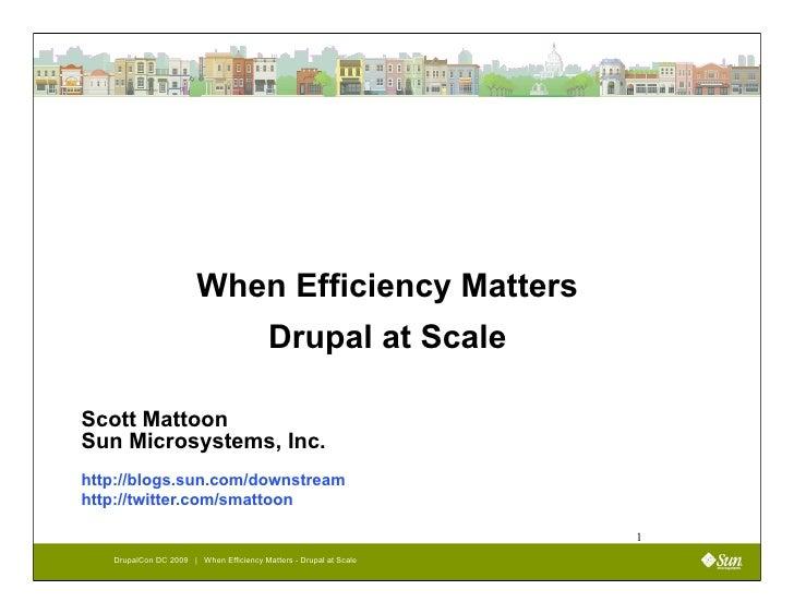When Efficiency Matters                                          Drupal at Scale  Scott Mattoon Sun Microsystems, Inc. htt...