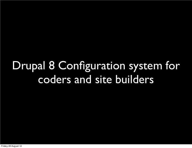 Drupal 8 Configuration system for coders and site builders Friday 23 August 13