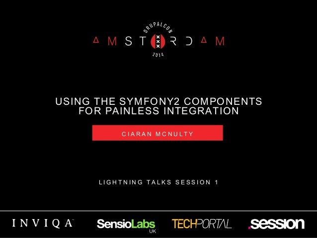 USING THE SYMFONY2 COMPONENTS  FOR PAINLESS INTEGRATION  C I A R A N M C N U L T Y  L I G H T N I N G T A L K S S E S S I ...