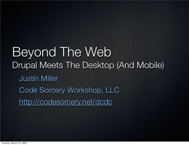 Beyond The Web          Drupal Meets The Desktop (And Mobile)                 Justin Miller                 Code Sorcery W...