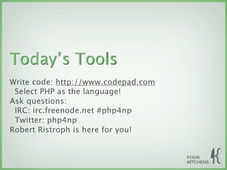 Today's Tools Write code: http://www.codepad.com  Select PHP as the language! Ask questions:  IRC: irc.freenode.net #php4n...