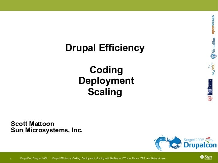 Drupal Efficiency  Coding Deployment Scaling  <ul><ul><li>Scott Mattoon </li></ul></ul><ul><ul><li>Sun Microsystems, Inc. ...