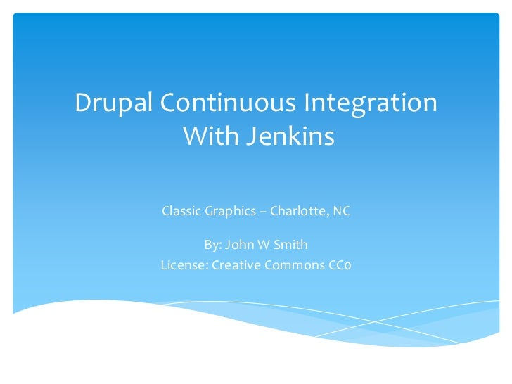 Drupal Continuous Integration        With Jenkins       Classic Graphics – Charlotte, NC             By: John W Smith     ...