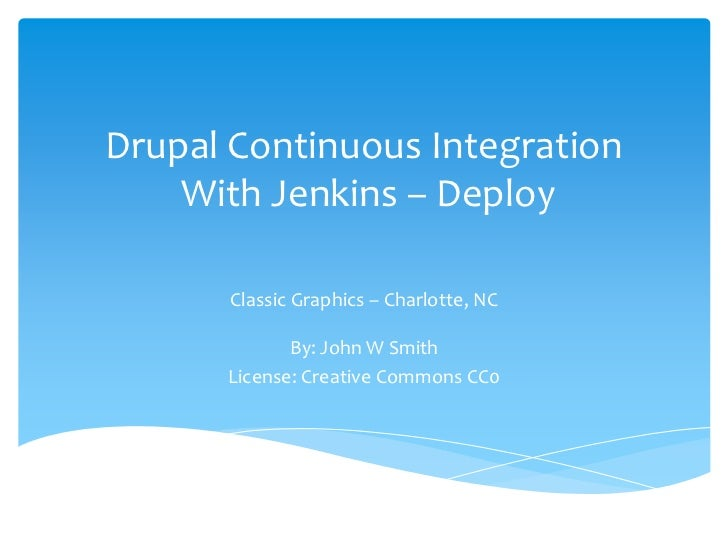 Drupal Continuous Integration    With Jenkins – Deploy       Classic Graphics – Charlotte, NC             By: John W Smith...
